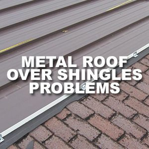Metal Roof Over Shingles Problems